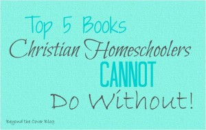 Top 5 Books Christian Homeschoolers Cannot Do Without!
