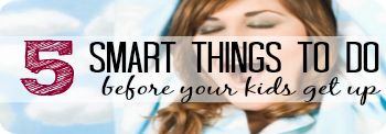 5 smart Things to do before your kids wake up