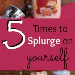 5 Times to Splurge on Yourself without Breaking the Bank!